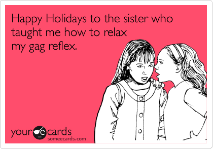 Happy Holidays to the sister who taught me how to relax my gag reflex.