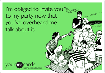 I'm obliged to invite youto my party now that you've overheard metalk about it.