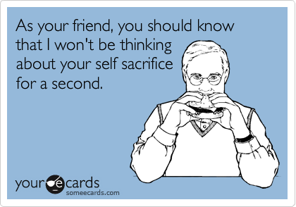 As your friend, you should know that I won't be thinking 