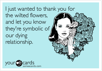 I just wanted to thank you forthe wilted flowers,and let you knowthey're symbolic ofour dyingrelationship.