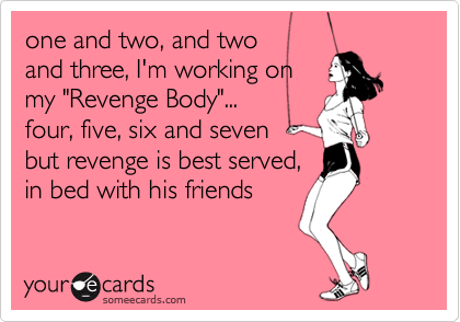 """one and two, and two and three, I'm working on my """"Revenge Body""""... four, five, six and seven but revenge is best served,  in bed with his friends"""