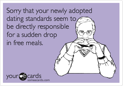 Sorry that your newly adopted dating standards seem to be directly responsible for a sudden drop in free meals.