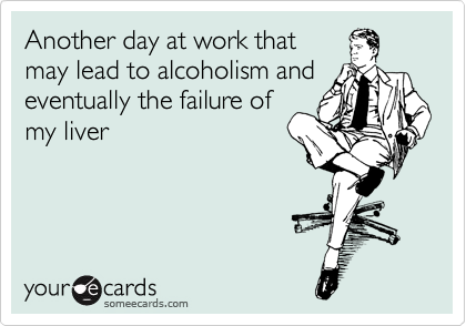 Another day at work that may lead to alcoholism and eventually the failure of my liver