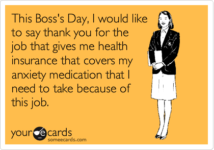 This Boss's Day, I would like to say thank you for the job that gives me health insurance that covers my anxiety medication that I need to take because of this job.