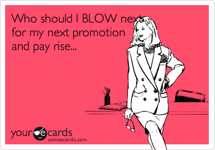 Who should I BLOW nextfor my next promotion and pay rise...