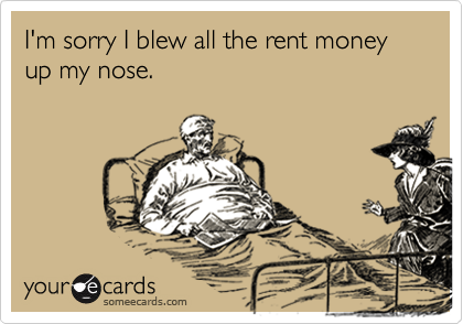 I'm sorry I blew all the rent money up my nose.