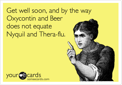 Get well soon, and by the way Oxycontin and Beer does not equate Nyquil and Thera-flu.