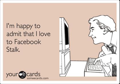 I'm happy to admit that I loveto Facebook Stalk.
