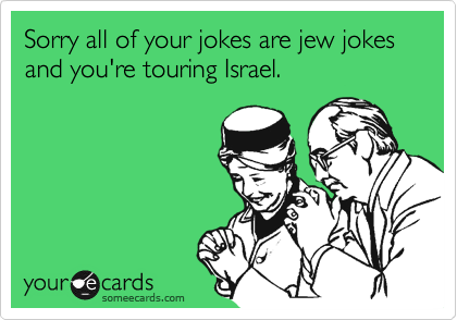 Sorry all of your jokes are jew jokes and you're touring Israel.