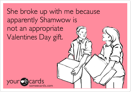 She broke up with me becauseapparently Shamwow isnot an appropriateValentines Day gift.
