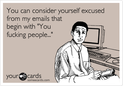 You can consider yourself excused from my emails that