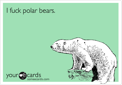 I fuck polar bears.