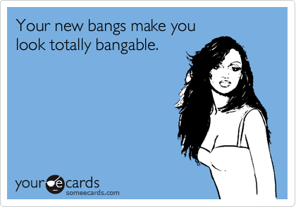 Your new bangs make youlook totally bangable.