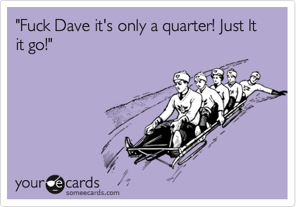 """Fuck Dave it's only a quarter! Just lt it go!"""
