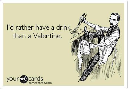 I'd rather have a drink    than a Valentine.