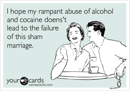 I hope my rampant abuse of alcohol and cocaine doens'tlead to the failureof this shammarriage.