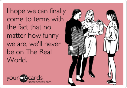 I hope we can finallycome to terms withthe fact that nomatter how funnywe are, we'll neverbe on The RealWorld.