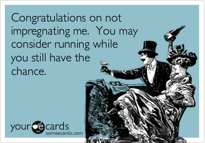 Congratulations on not impregnating me.  You mayconsider running whileyou still have the chance.