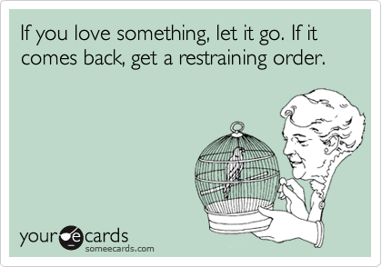 If you love something, let it go. If it comes back, get a restraining order.