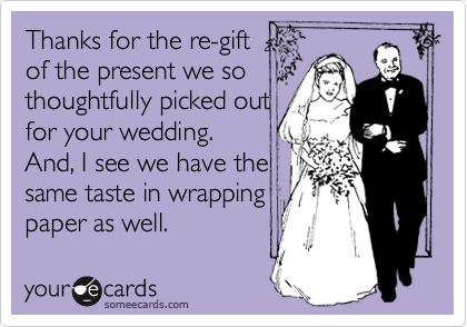Thanks for the re-gift of the present we so thoughtfully picked out for your wedding.  And, I see we have the same taste in wrapping paper as well.
