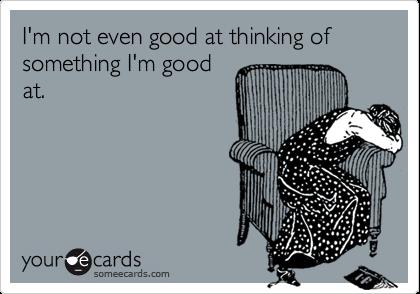 I'm not even good at thinking of something I'm goodat.
