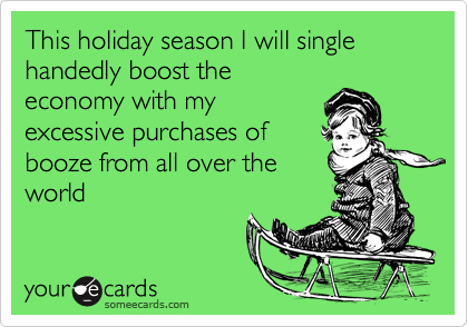 This holiday season I will single handedly boost theeconomy with myexcessive purchases ofbooze from all over theworld