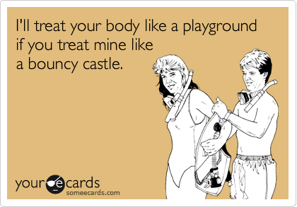 I'll treat your body like a playground if you treat mine like