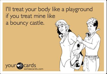 I'll treat your body like a playground if you treat mine likea bouncy castle.