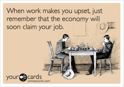 When work makes you upset, just remember that the economy will soon claim your job.