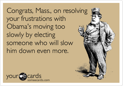 Congrats, Mass., on resolving your frustrations with Obama's moving too slowly by electing someone who will slow him down even more.