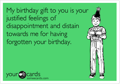 My birthday gift to you is your justified feelings of
