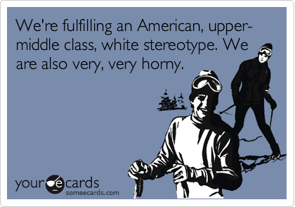 We're fulfilling an American, upper-middle class, white stereotype. We are also very, very horny.
