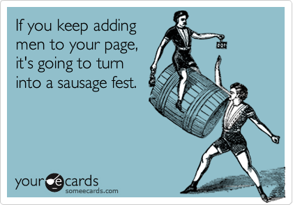 If you keep addingmen to your page, it's going to turninto a sausage fest.