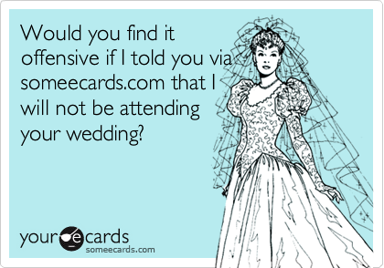 Would you find it offensive if I told you via someecards.com that I will not be attending your wedding?