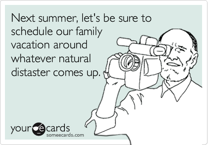 Next summer, let's be sure to schedule our family vacation around whatever natural distaster comes up.