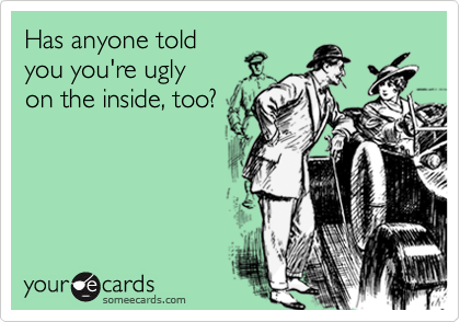 Has anyone toldyou you're ugly on the inside, too?