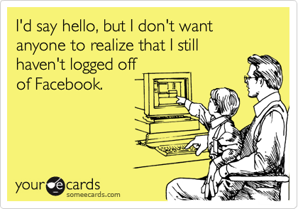 I'd say hello, but I don't want anyone to realize that I still  haven't logged off  of Facebook.
