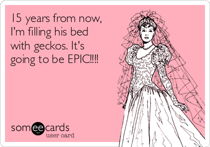 15 years from now, I'm filling his bed with geckos. It's going to be EPIC!!!!