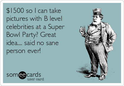 $1500 so I can take pictures with B level celebrities at a Super Bowl Party? Great idea.... said no sane person ever!