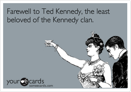 Farewell to Ted Kennedy, the least beloved of the Kennedy clan.