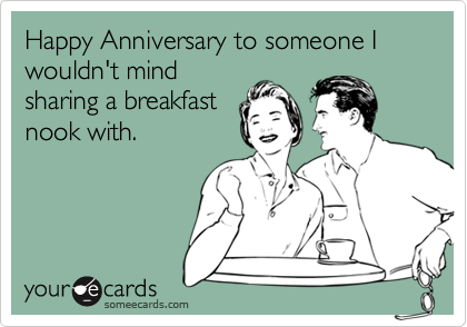 Happy Anniversary to someone I wouldn't mindsharing a breakfastnook with.