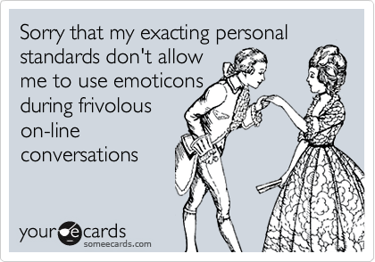 Sorry that my exacting personalstandards don't allow me to use emoticonsduring frivolouson-lineconversations