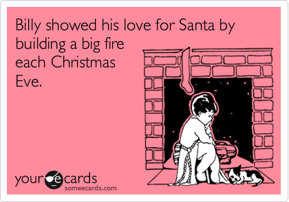 Billy showed his love for Santa bybuilding a big fireeach ChristmasEve.