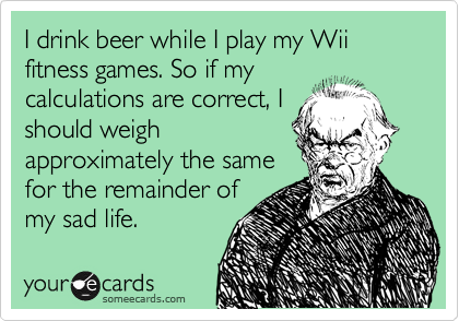 I drink beer while I play my Wii fitness games. So if my calculations are correct, I should weigh approximately the same for the remainder of my sad life.