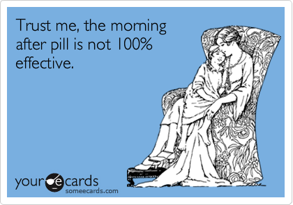 Trust me, the morningafter pill is not 100%effective.