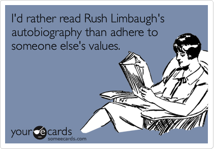 I'd rather read Rush Limbaugh'sautobiography than adhere to someone else's values.