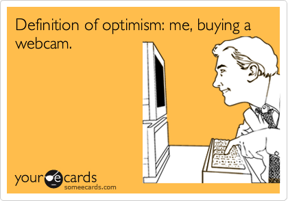 Definition of optimism: me, buying a webcam.