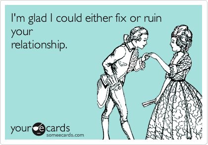 I'm glad I could either fix or ruin