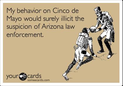 My behavior on Cinco de Mayo would surely illicit the suspicion of Arizona law enforcement.