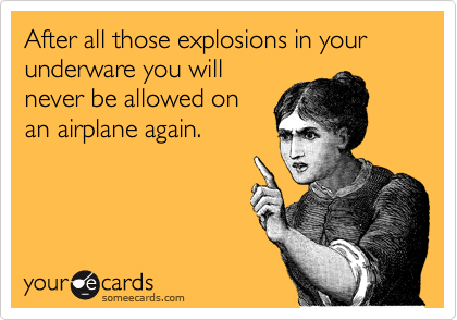 After all those explosions in your underware you will never be allowed on an airplane again.